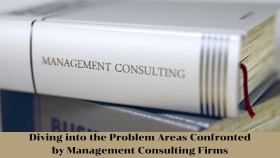 Diving into the Problem Areas confronted by Management Consulting Firms