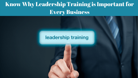 Know Why Leadership Training is Important for Every Business